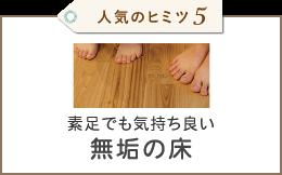 人気のヒミツ5 素足でも気持ち良い無垢の床